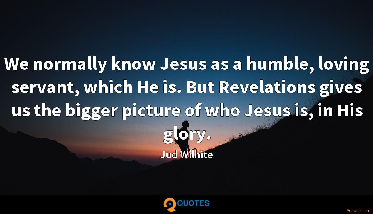 We normally know Jesus as a humble, loving servant, which He is. But Revelations gives us the bigger picture of who Jesus is, in His glory.