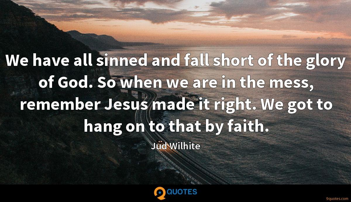 We have all sinned and fall short of the glory of God. So when we are in the mess, remember Jesus made it right. We got to hang on to that by faith.