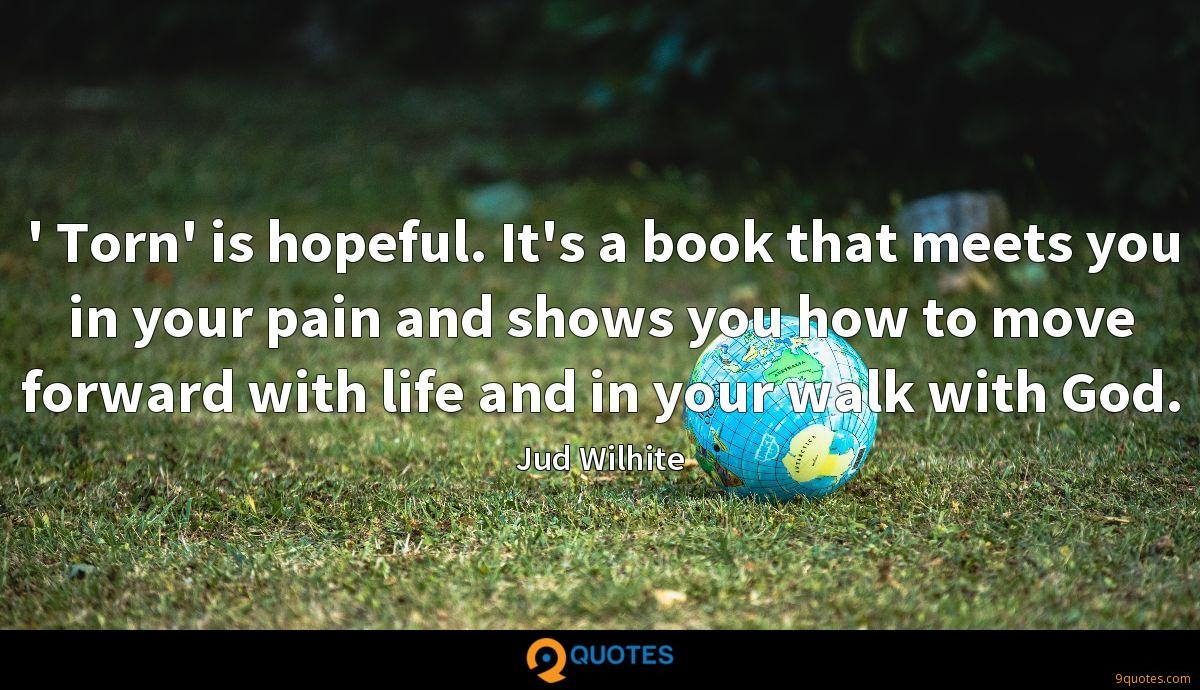 ' Torn' is hopeful. It's a book that meets you in your pain and shows you how to move forward with life and in your walk with God.