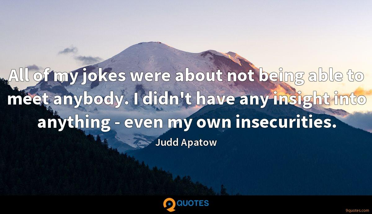 All of my jokes were about not being able to meet anybody. I didn't have any insight into anything - even my own insecurities.