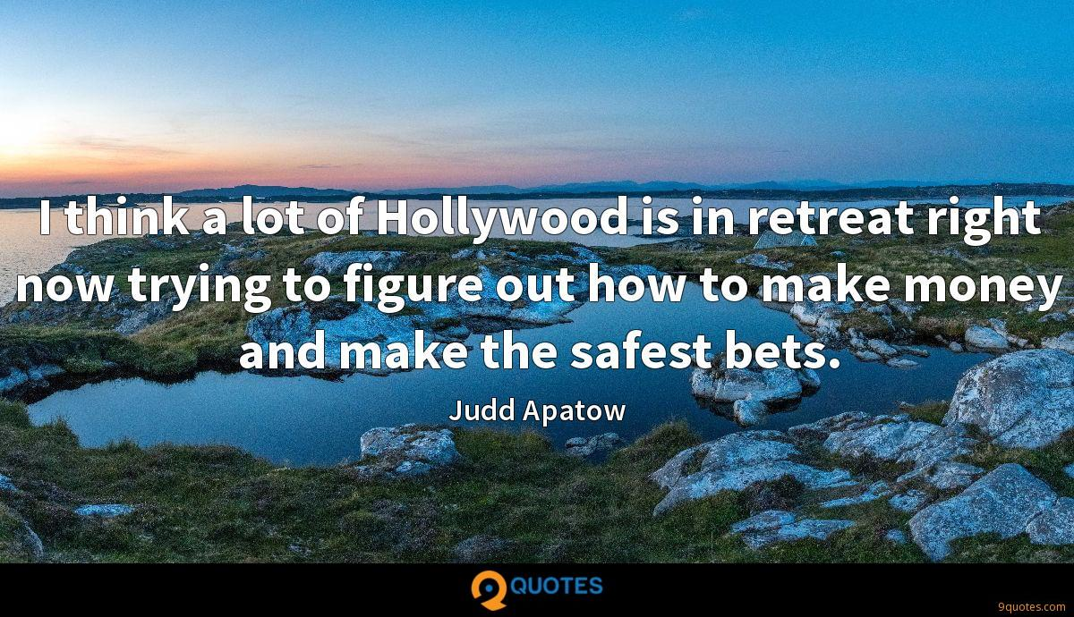 I think a lot of Hollywood is in retreat right now trying to figure out how to make money and make the safest bets.