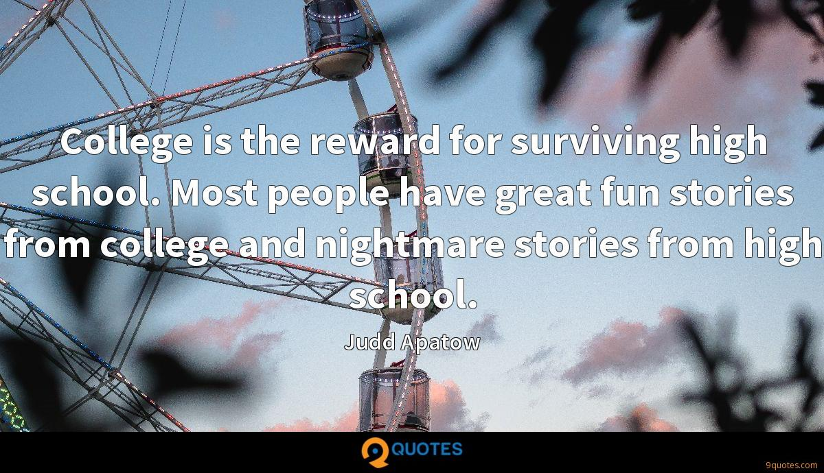 College is the reward for surviving high school. Most people have great fun stories from college and nightmare stories from high school.