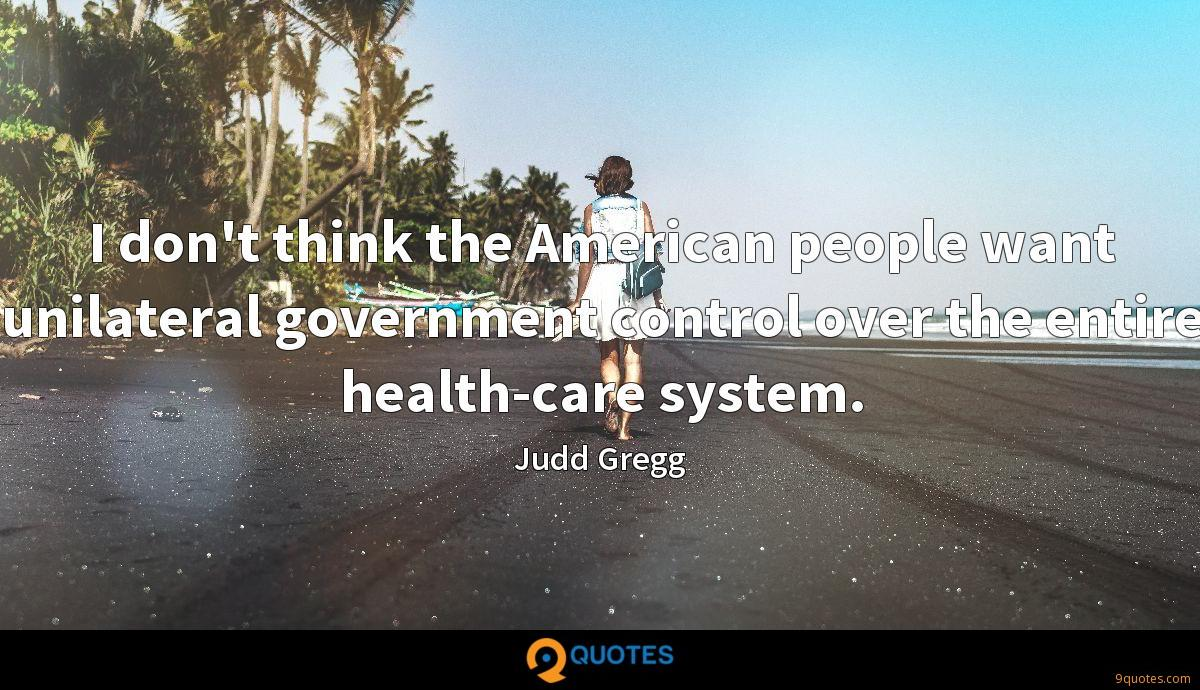 I don't think the American people want unilateral government control over the entire health-care system.