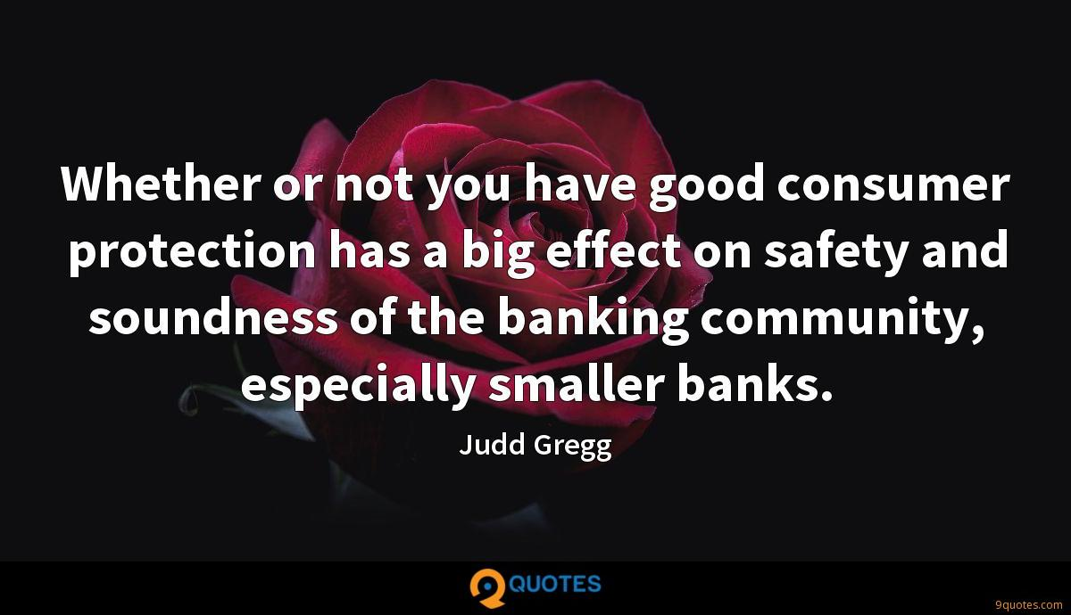 Whether or not you have good consumer protection has a big effect on safety and soundness of the banking community, especially smaller banks.