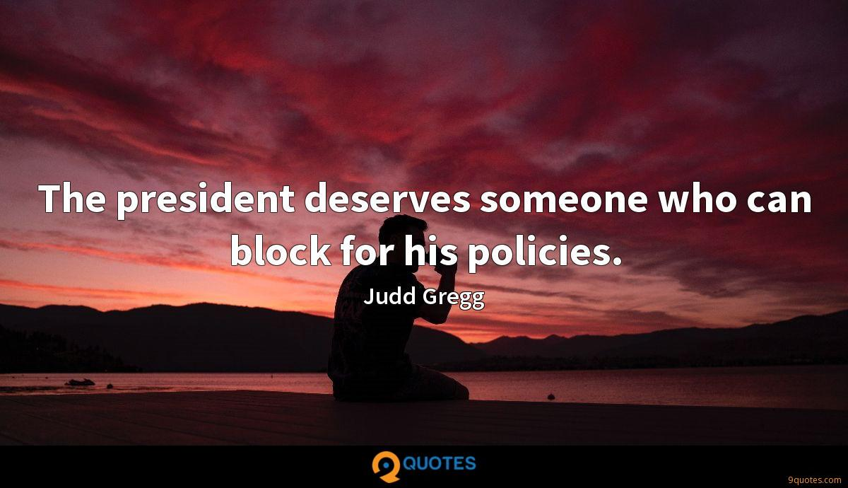 The president deserves someone who can block for his policies.
