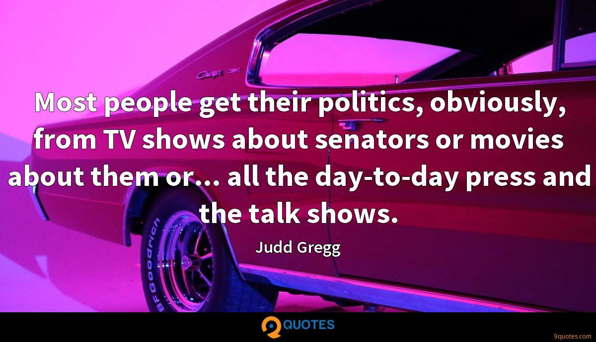 Most people get their politics, obviously, from TV shows about senators or movies about them or... all the day-to-day press and the talk shows.