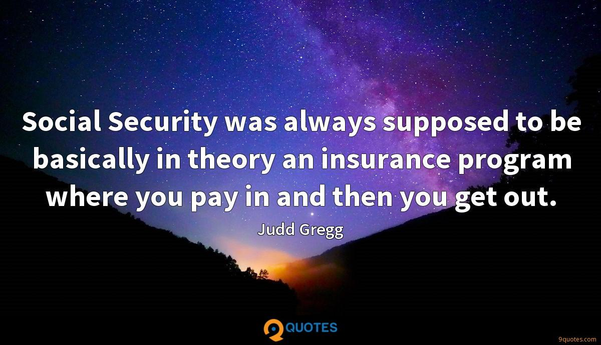Social Security was always supposed to be basically in theory an insurance program where you pay in and then you get out.