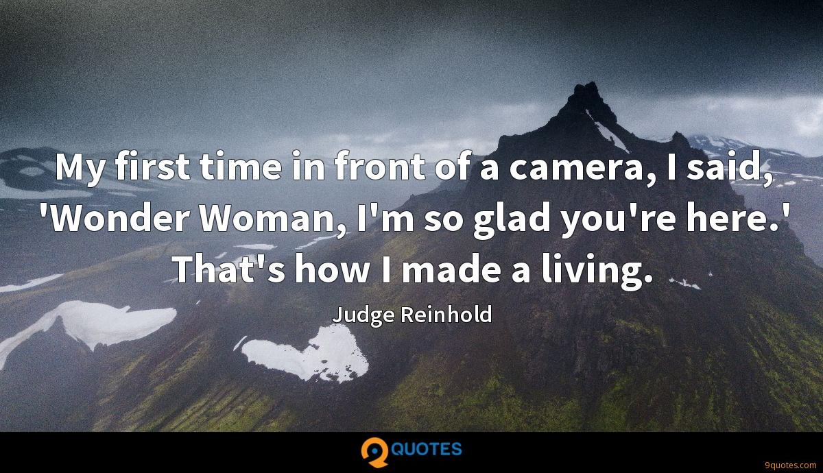 My first time in front of a camera, I said, 'Wonder Woman, I'm so glad you're here.' That's how I made a living.