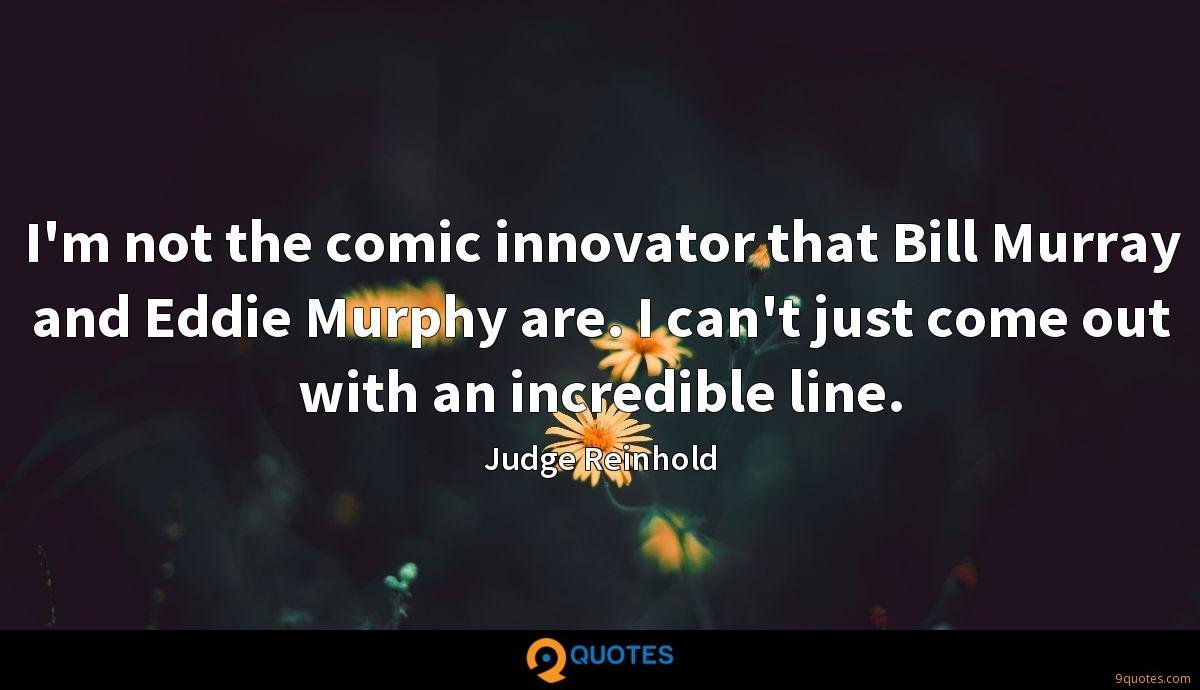 I'm not the comic innovator that Bill Murray and Eddie Murphy are. I can't just come out with an incredible line.