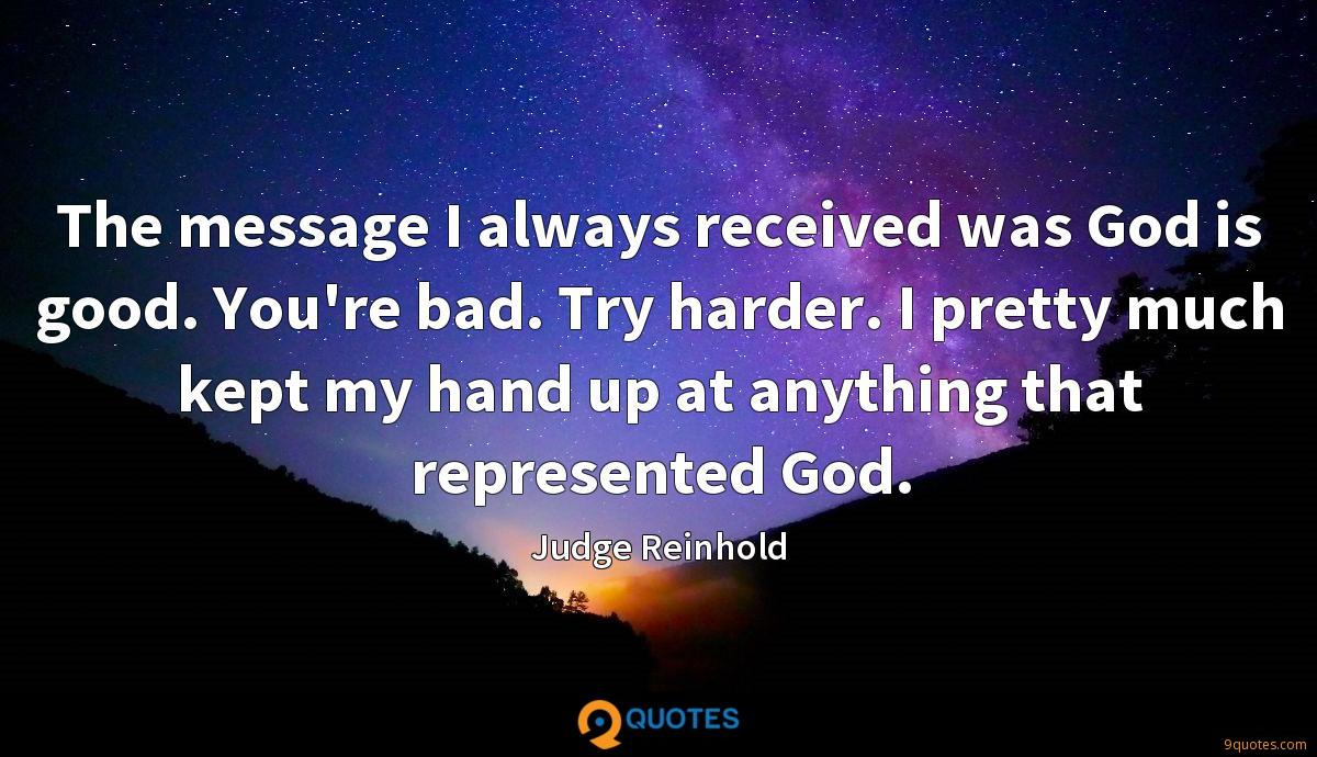 The message I always received was God is good. You're bad. Try harder. I pretty much kept my hand up at anything that represented God.