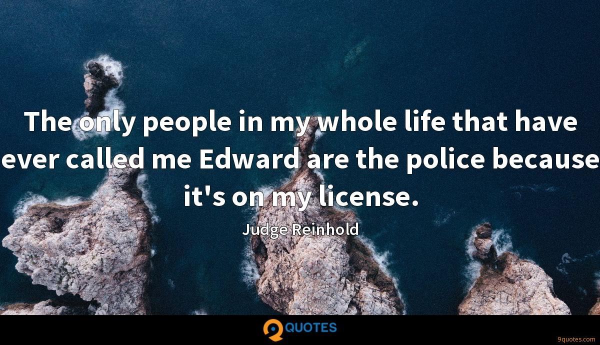 The only people in my whole life that have ever called me Edward are the police because it's on my license.