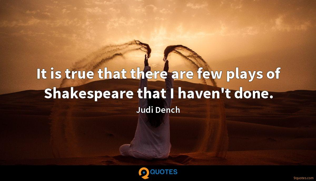 It is true that there are few plays of Shakespeare that I haven't done.