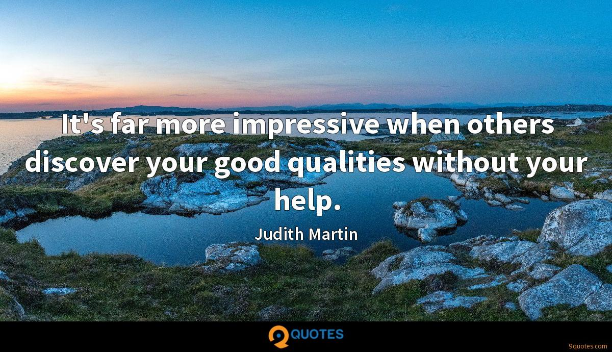 It's far more impressive when others discover your good qualities without your help.