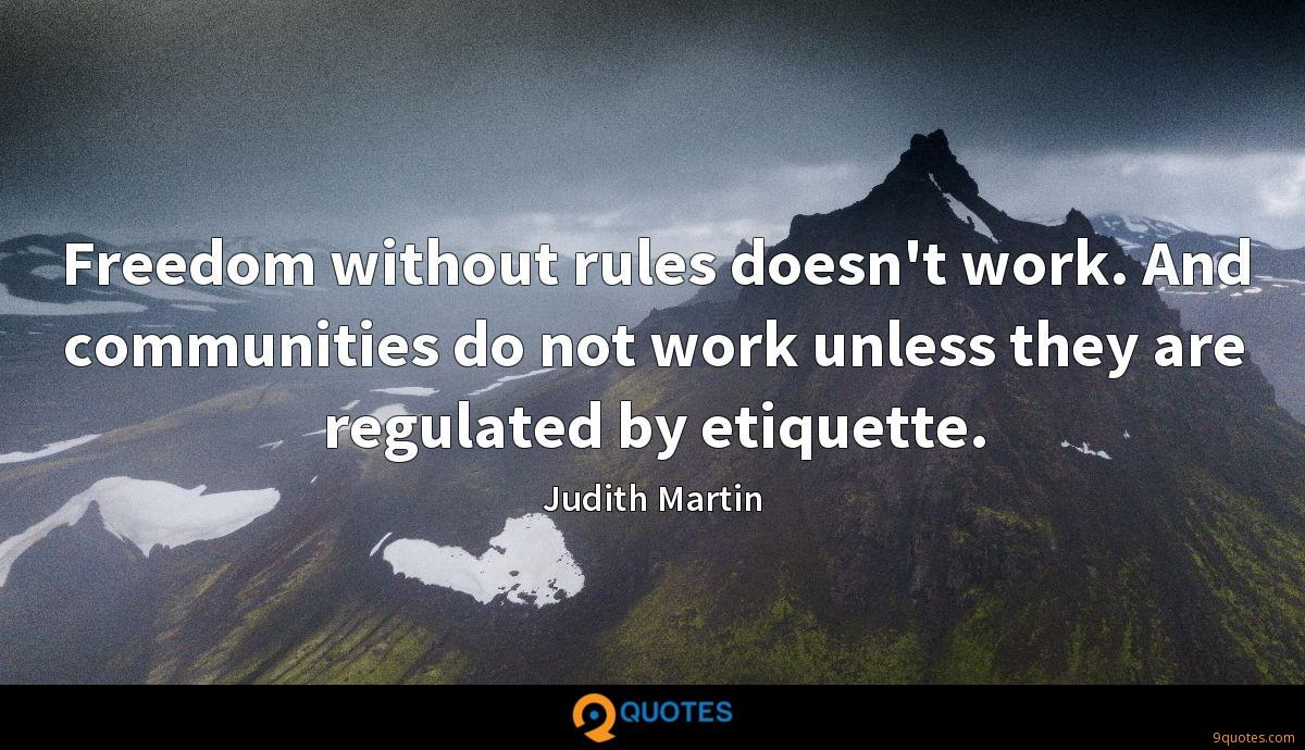 Freedom without rules doesn't work. And communities do not work unless they are regulated by etiquette.