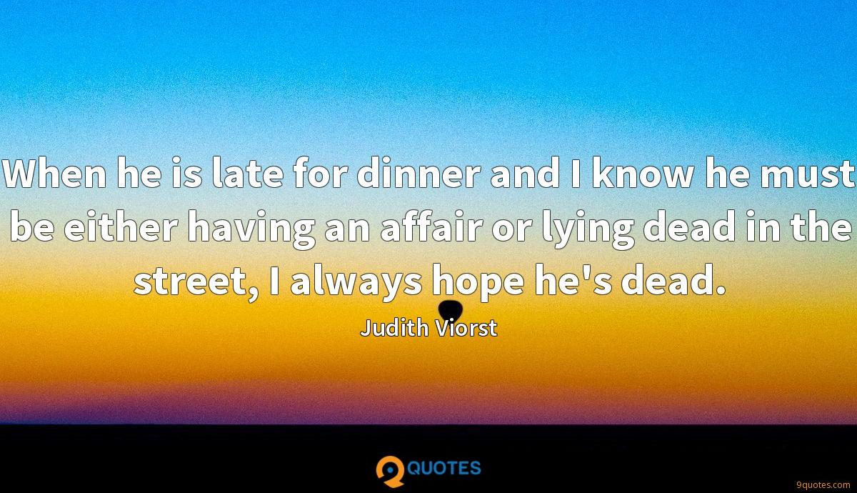When he is late for dinner and I know he must be either having an affair or lying dead in the street, I always hope he's dead.