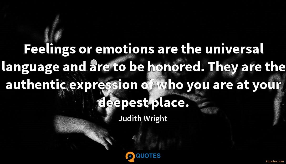 Feelings or emotions are the universal language and are to be honored. They are the authentic expression of who you are at your deepest place.
