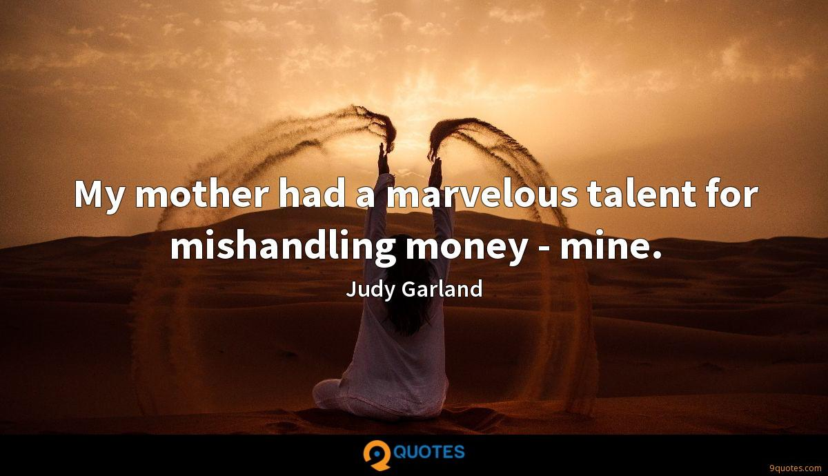 My mother had a marvelous talent for mishandling money - mine.