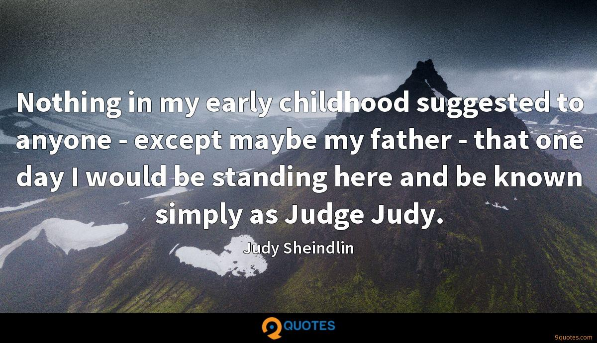 Nothing in my early childhood suggested to anyone - except maybe my father - that one day I would be standing here and be known simply as Judge Judy.