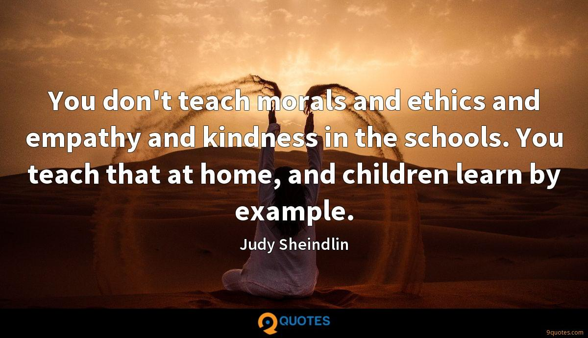 You don't teach morals and ethics and empathy and kindness in the schools. You teach that at home, and children learn by example.