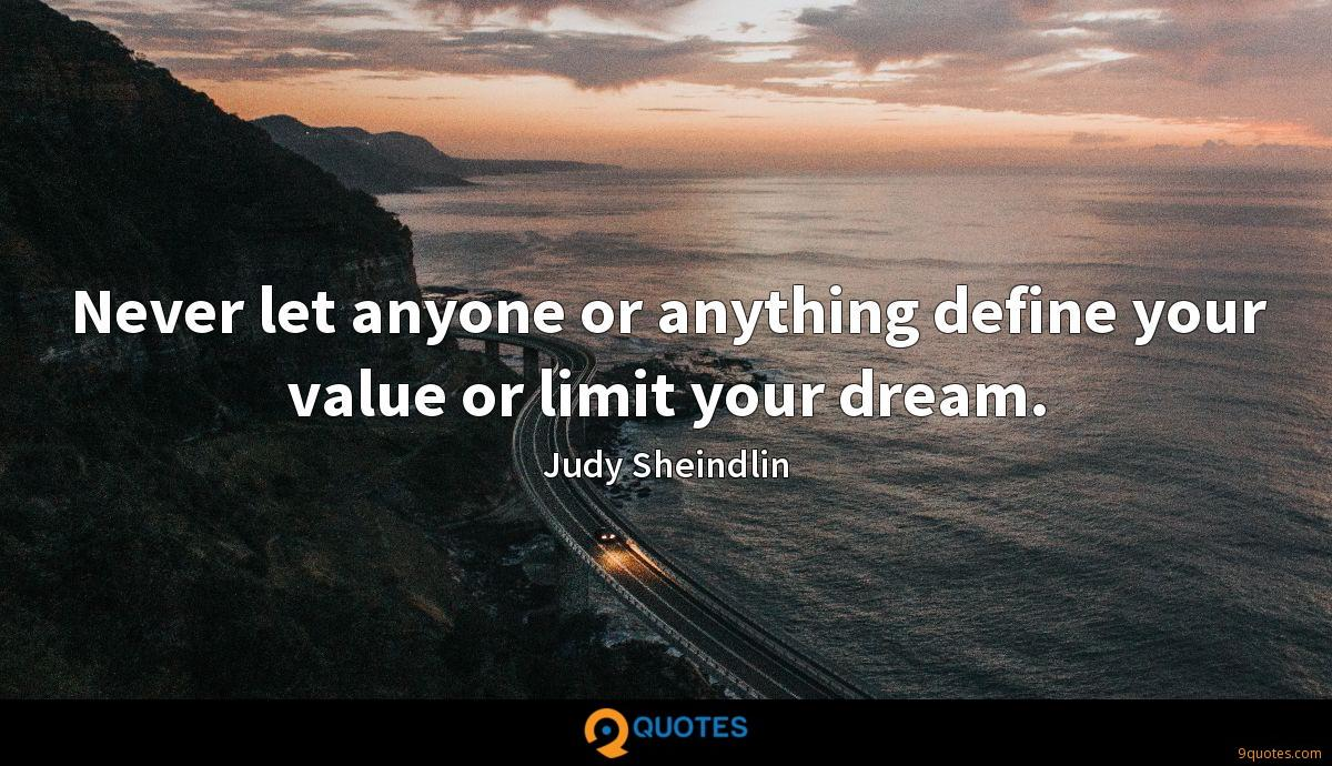 Never let anyone or anything define your value or limit your dream.