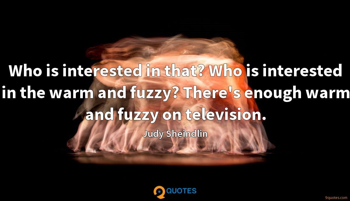 Who is interested in that? Who is interested in the warm and fuzzy? There's enough warm and fuzzy on television.