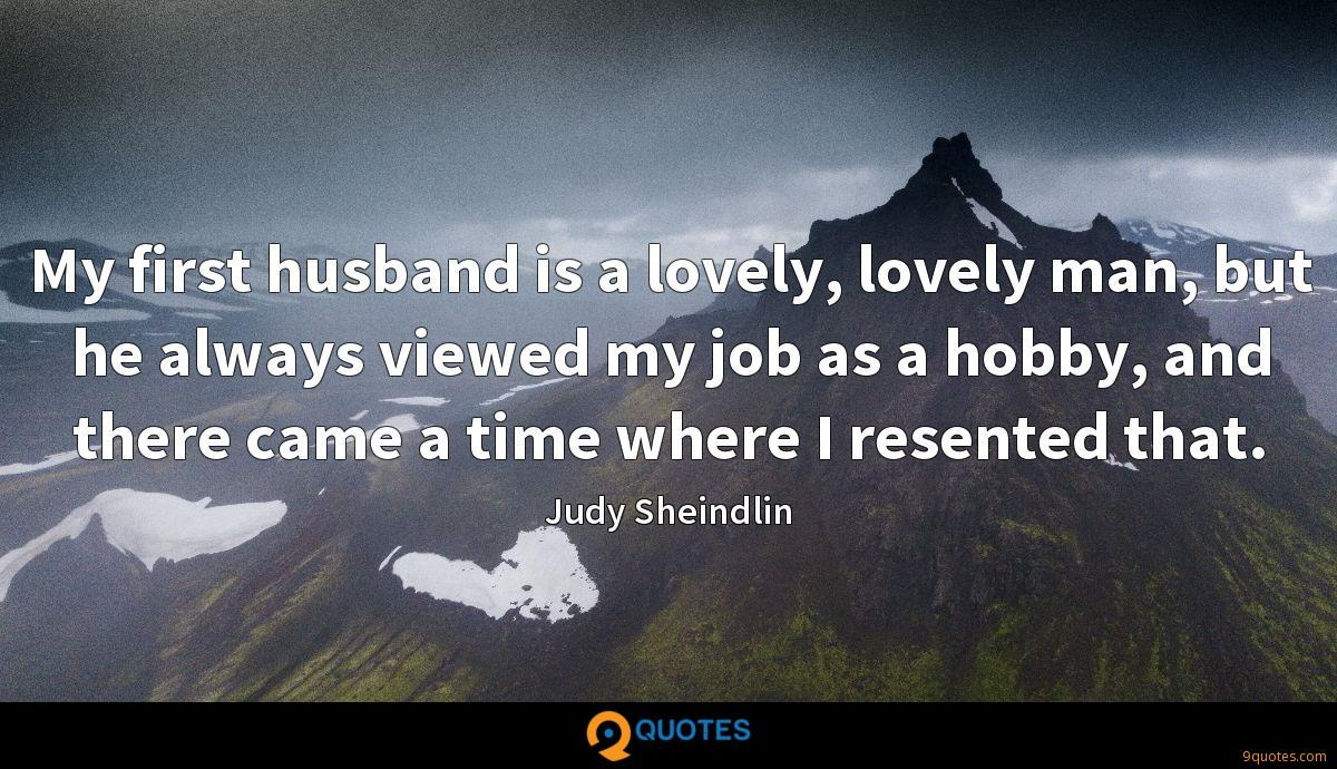 My first husband is a lovely, lovely man, but he always viewed my job as a hobby, and there came a time where I resented that.