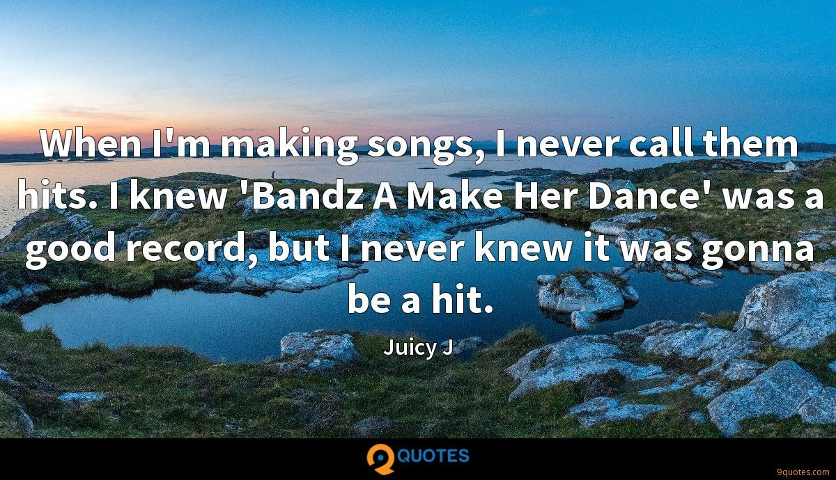 When I'm making songs, I never call them hits. I knew 'Bandz A Make Her Dance' was a good record, but I never knew it was gonna be a hit.