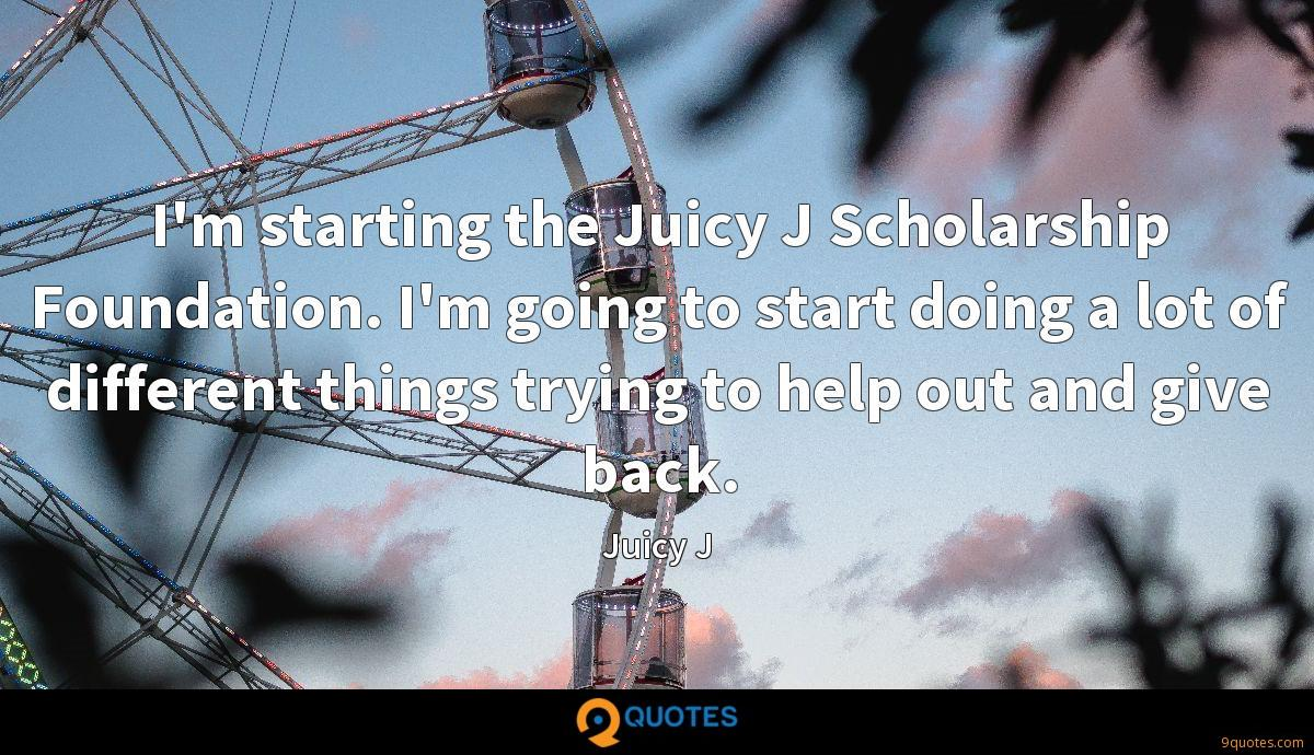 I'm starting the Juicy J Scholarship Foundation. I'm going to start doing a lot of different things trying to help out and give back.