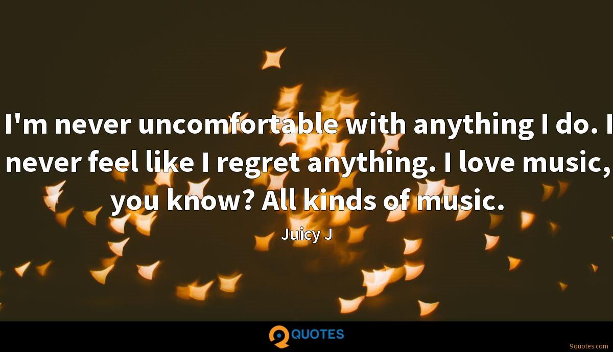 I'm never uncomfortable with anything I do. I never feel like I regret anything. I love music, you know? All kinds of music.