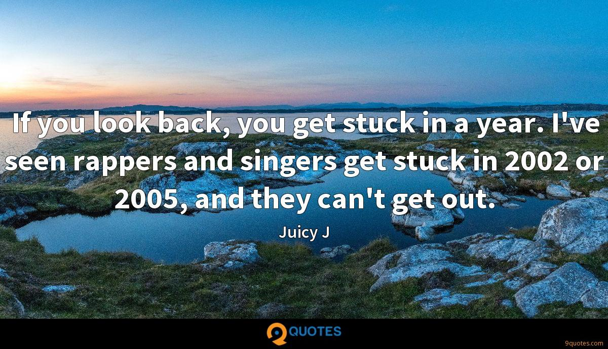 If you look back, you get stuck in a year. I've seen rappers and singers get stuck in 2002 or 2005, and they can't get out.