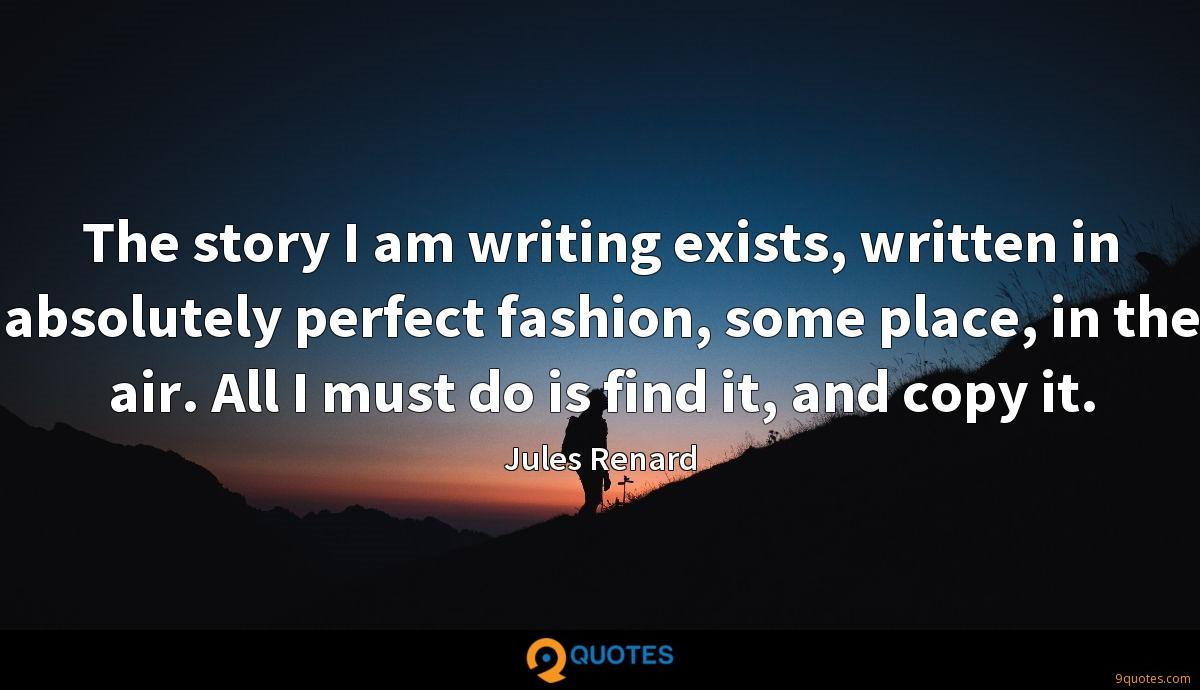 The story I am writing exists, written in absolutely perfect fashion, some place, in the air. All I must do is find it, and copy it.