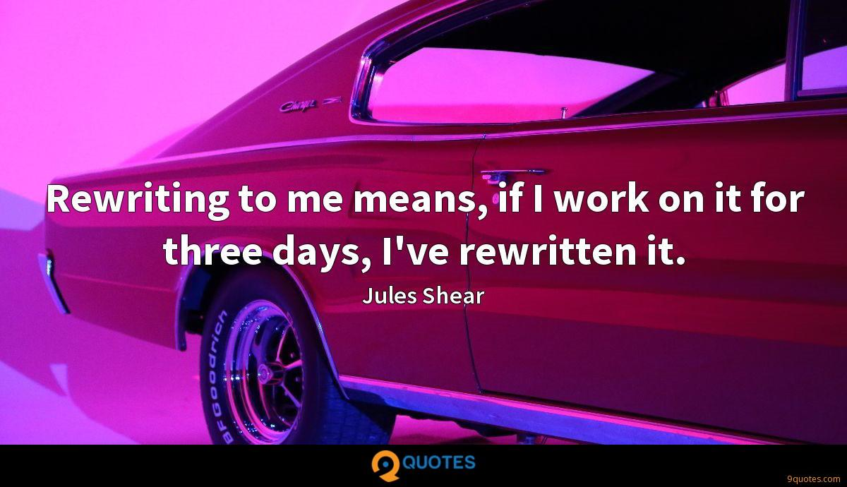 Rewriting to me means, if I work on it for three days, I've rewritten it.