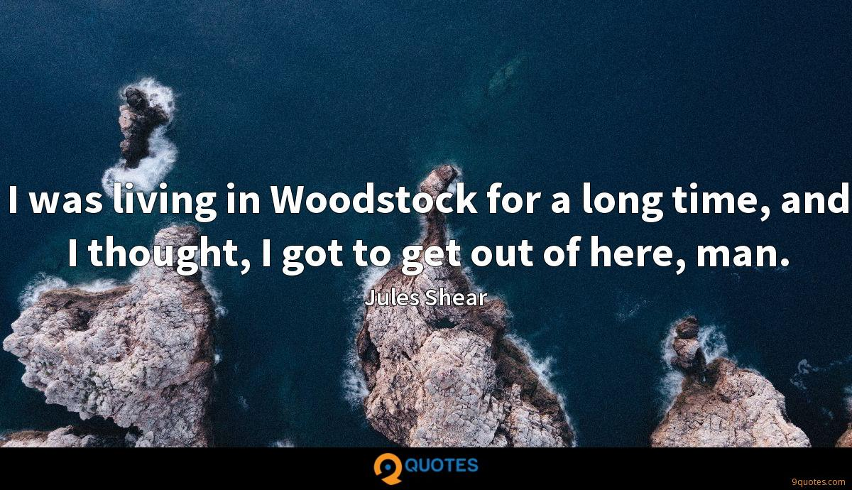 I was living in Woodstock for a long time, and I thought, I got to get out of here, man.