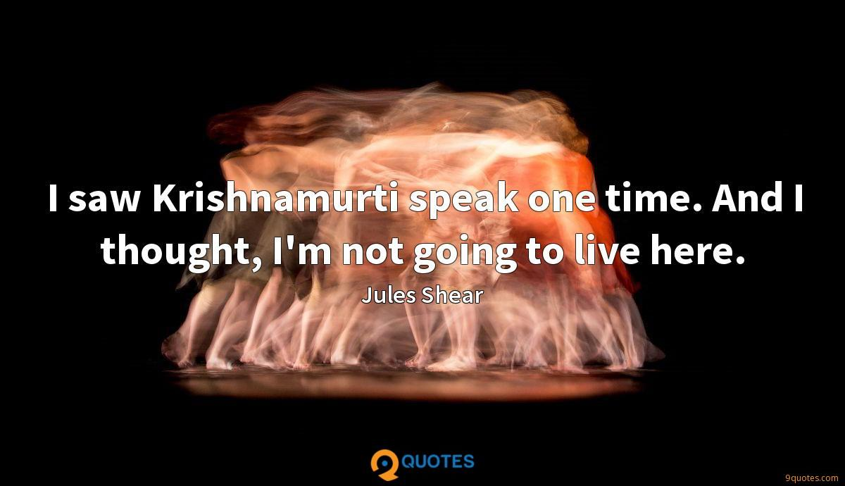 I saw Krishnamurti speak one time. And I thought, I'm not going to live here.