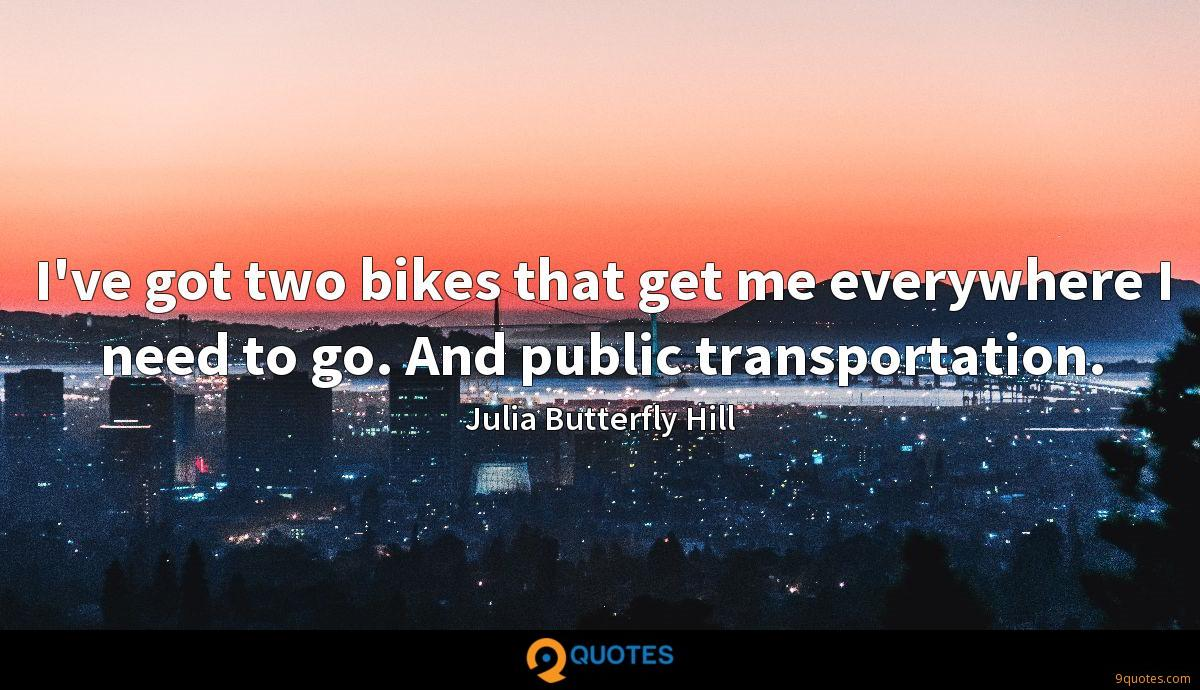 I've got two bikes that get me everywhere I need to go. And public transportation.