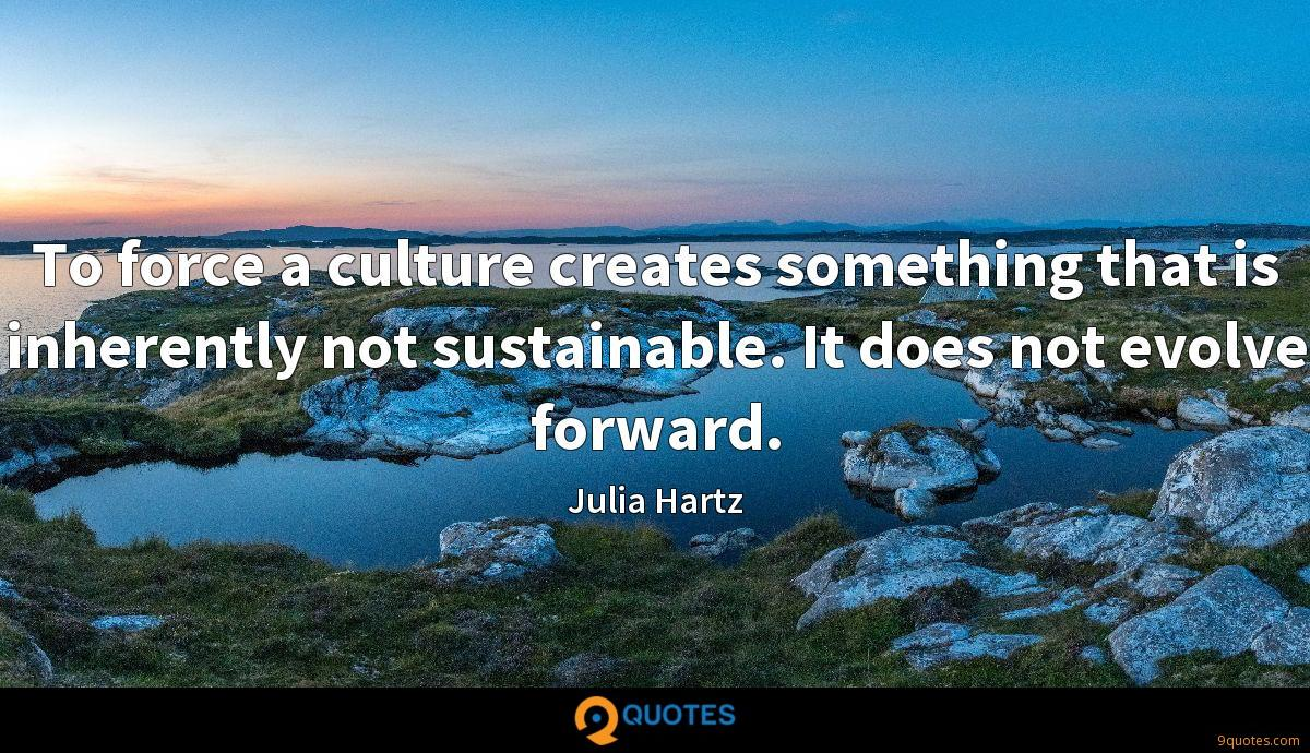 To force a culture creates something that is inherently not sustainable. It does not evolve forward.