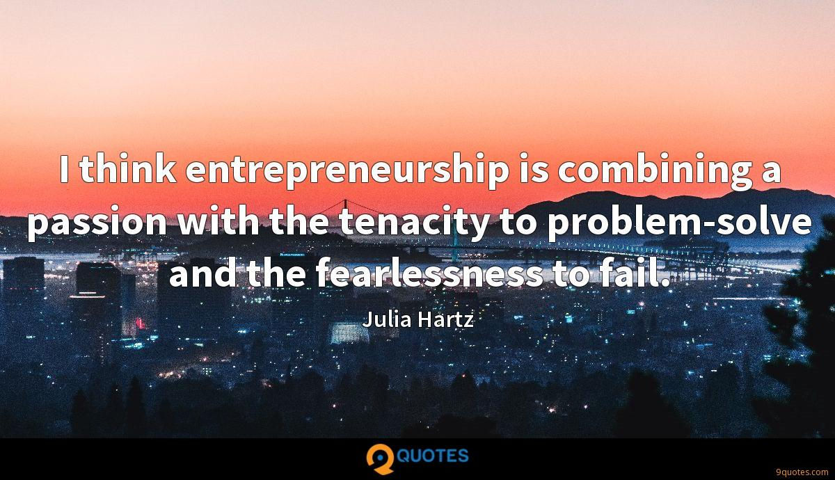 I think entrepreneurship is combining a passion with the tenacity to problem-solve and the fearlessness to fail.