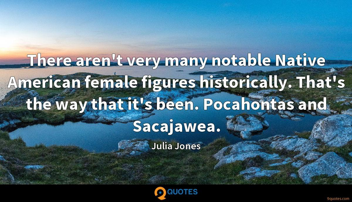There aren't very many notable Native American female figures historically. That's the way that it's been. Pocahontas and Sacajawea.