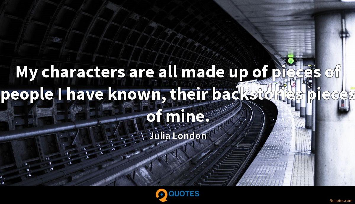 My characters are all made up of pieces of people I have known, their backstories pieces of mine.