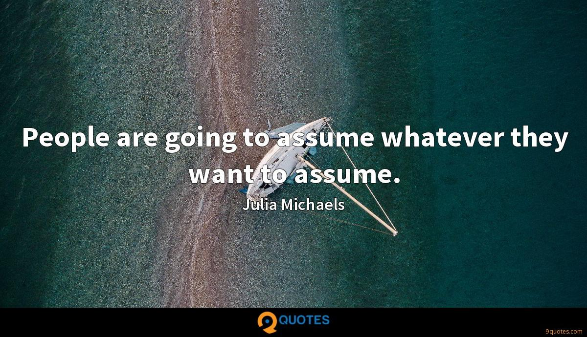 People are going to assume whatever they want to assume.