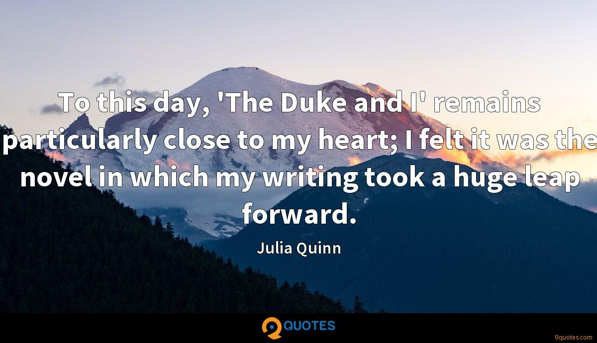 To this day, 'The Duke and I' remains particularly close to my heart; I felt it was the novel in which my writing took a huge leap forward.
