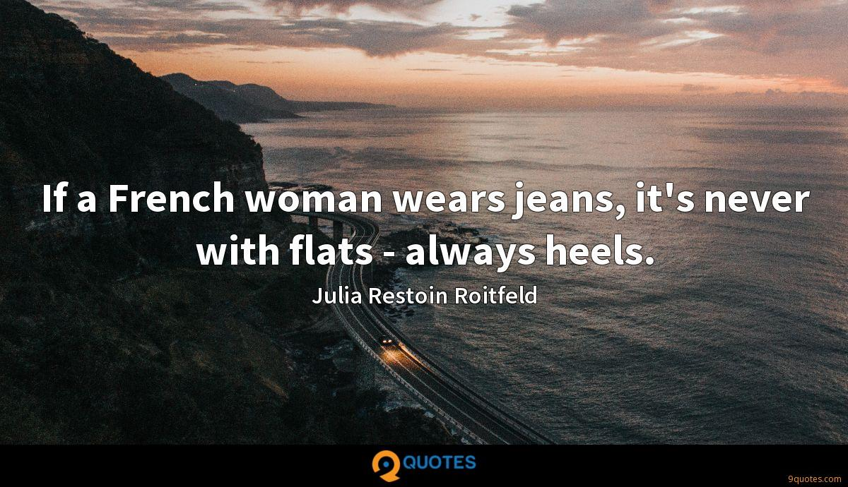 If a French woman wears jeans, it's never with flats - always heels.