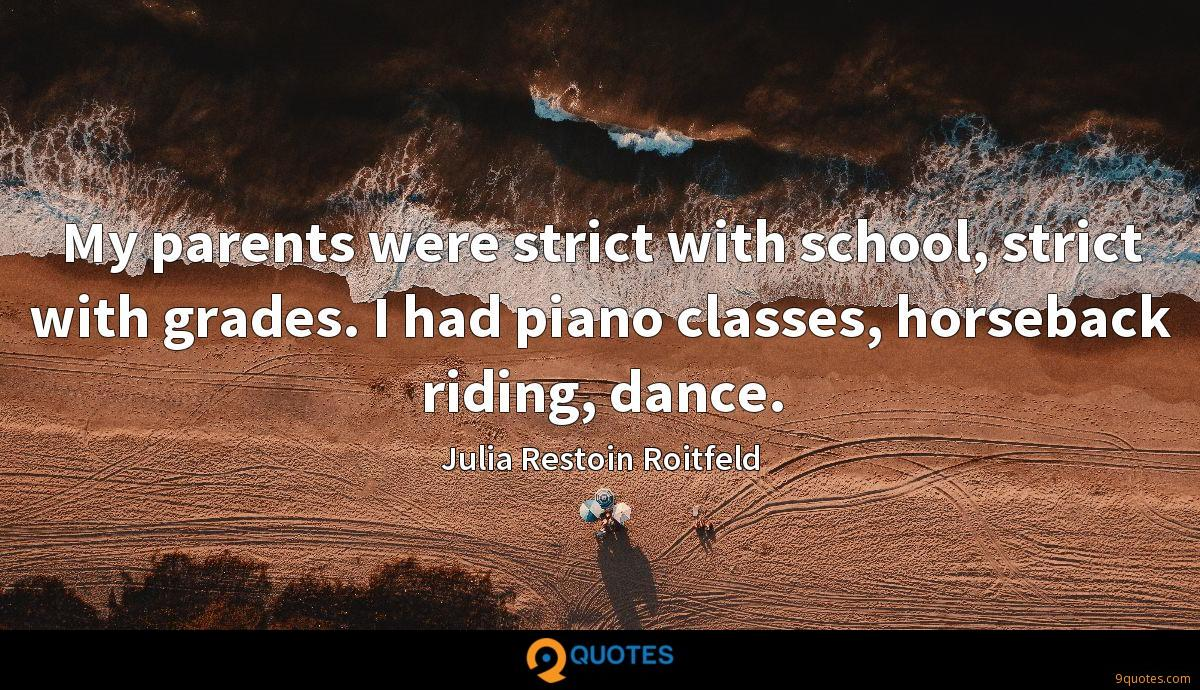 My parents were strict with school, strict with grades. I had piano classes, horseback riding, dance.