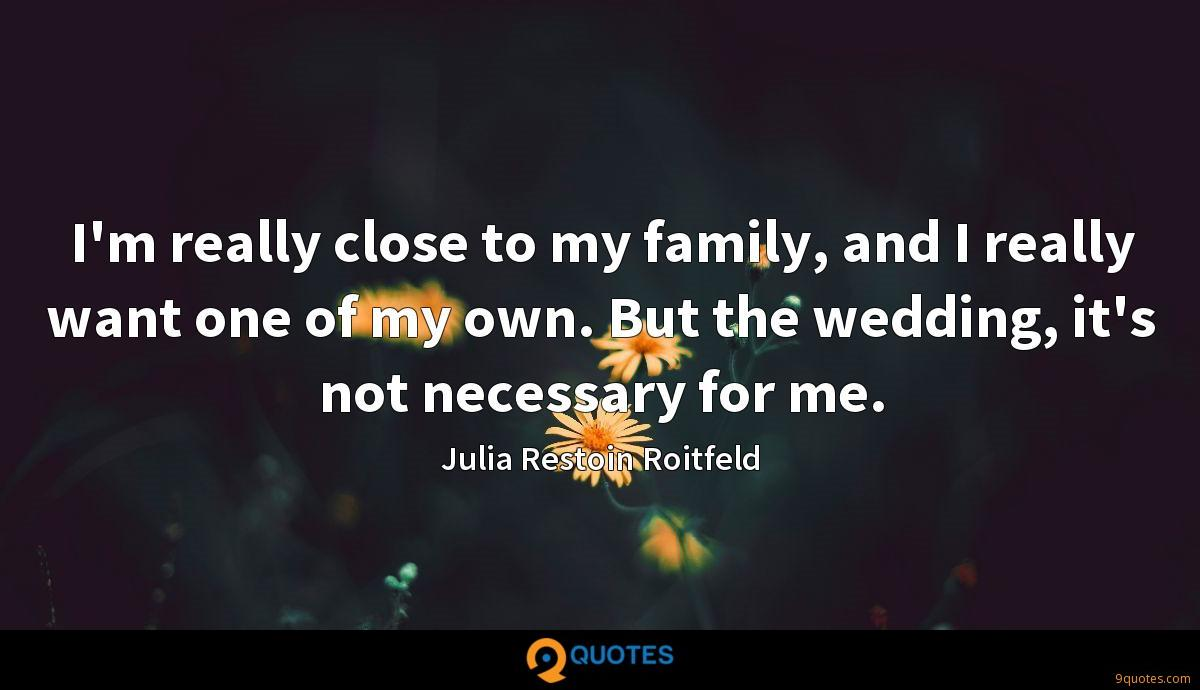 I'm really close to my family, and I really want one of my own. But the wedding, it's not necessary for me.