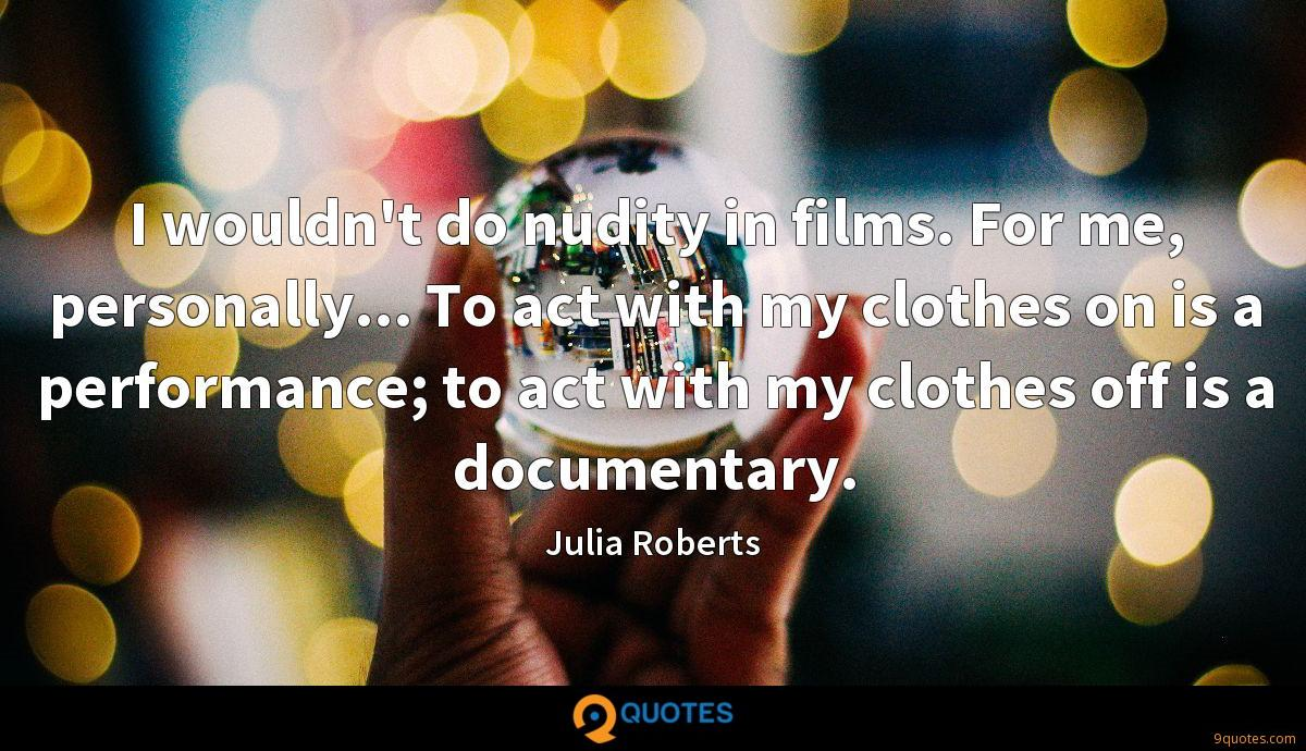 I wouldn't do nudity in films. For me, personally... To act with my clothes on is a performance; to act with my clothes off is a documentary.