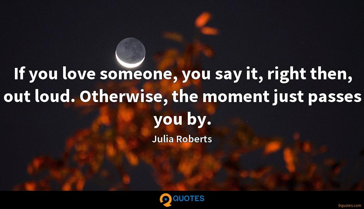 If you love someone, you say it, right then, out loud. Otherwise, the moment just passes you by.