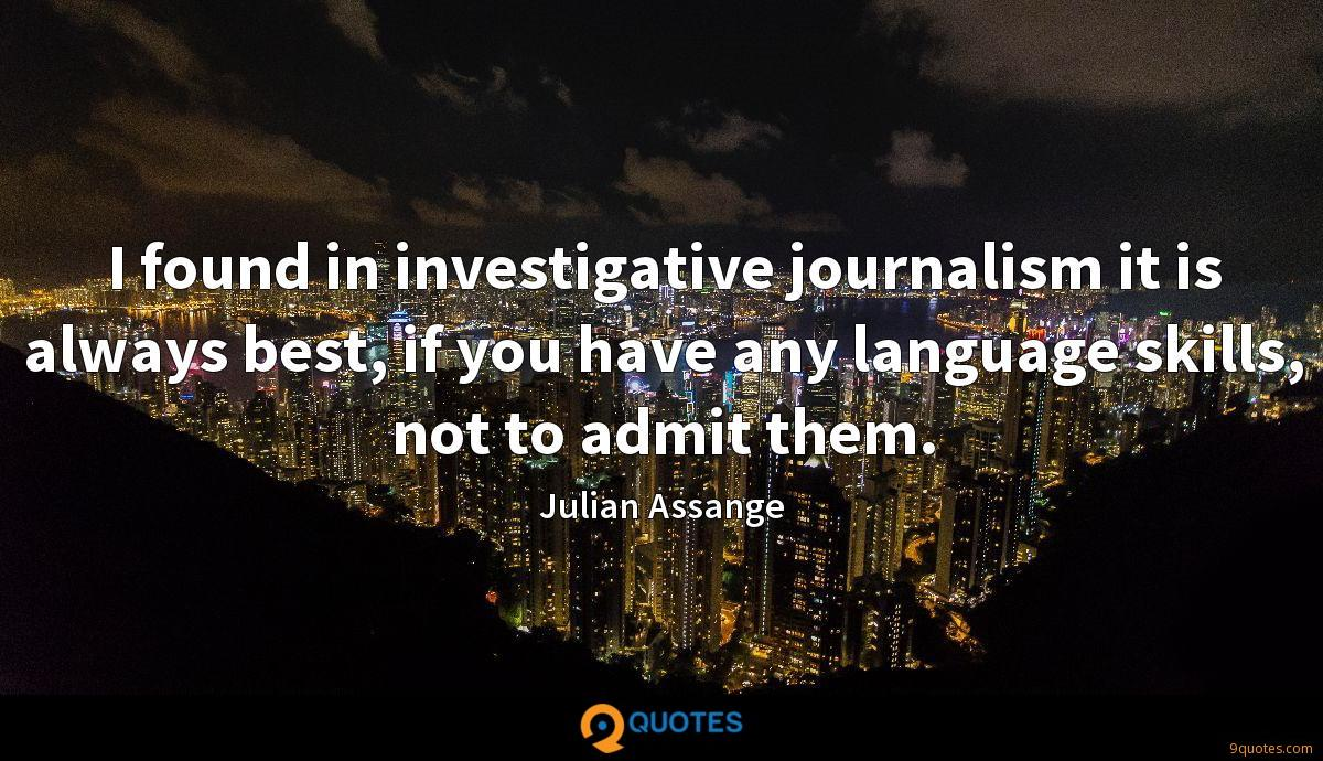 I found in investigative journalism it is always best, if you have any language skills, not to admit them.