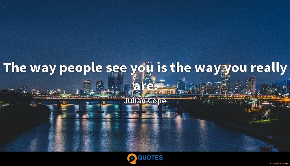 The way people see you is the way you really are.