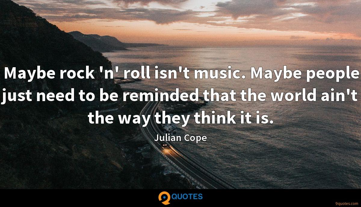 Maybe rock 'n' roll isn't music. Maybe people just need to be reminded that the world ain't the way they think it is.