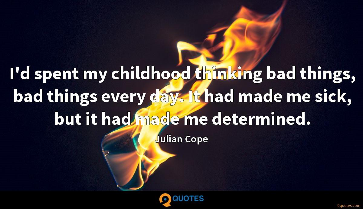 I'd spent my childhood thinking bad things, bad things every day. It had made me sick, but it had made me determined.